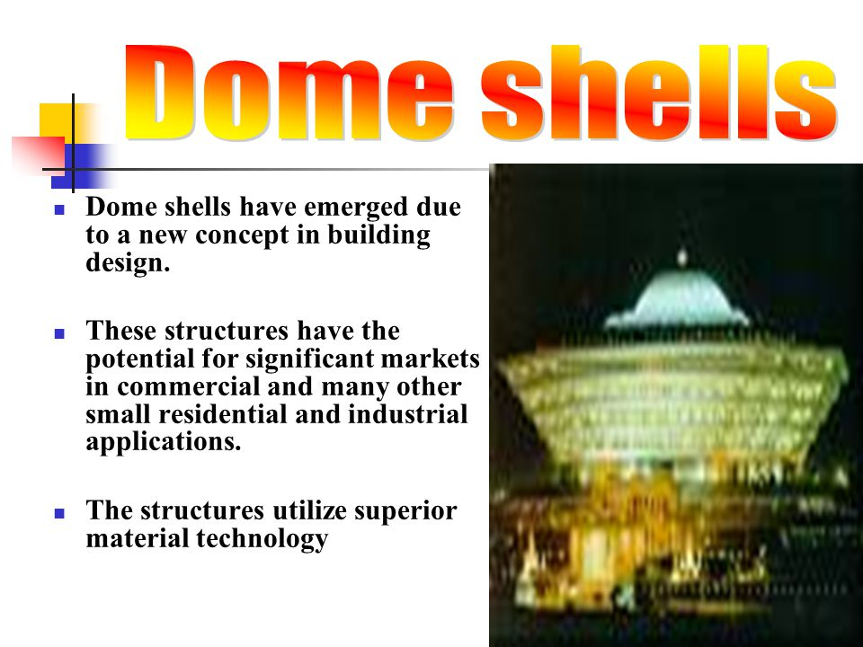 Dome shells Dome shells have emerged due to a new concept in building design.