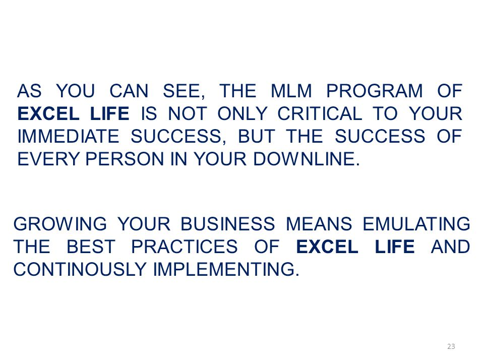 AS YOU CAN SEE, THE MLM PROGRAM OF EXCEL LIFE IS NOT ONLY CRITICAL TO YOUR IMMEDIATE SUCCESS, BUT THE SUCCESS OF EVERY PERSON IN YOUR DOWNLINE.