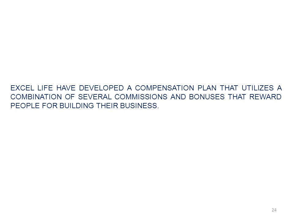 EXCEL LIFE HAVE DEVELOPED A COMPENSATION PLAN THAT UTILIZES A COMBINATION OF SEVERAL COMMISSIONS AND BONUSES THAT REWARD PEOPLE FOR BUILDING THEIR BUSINESS.
