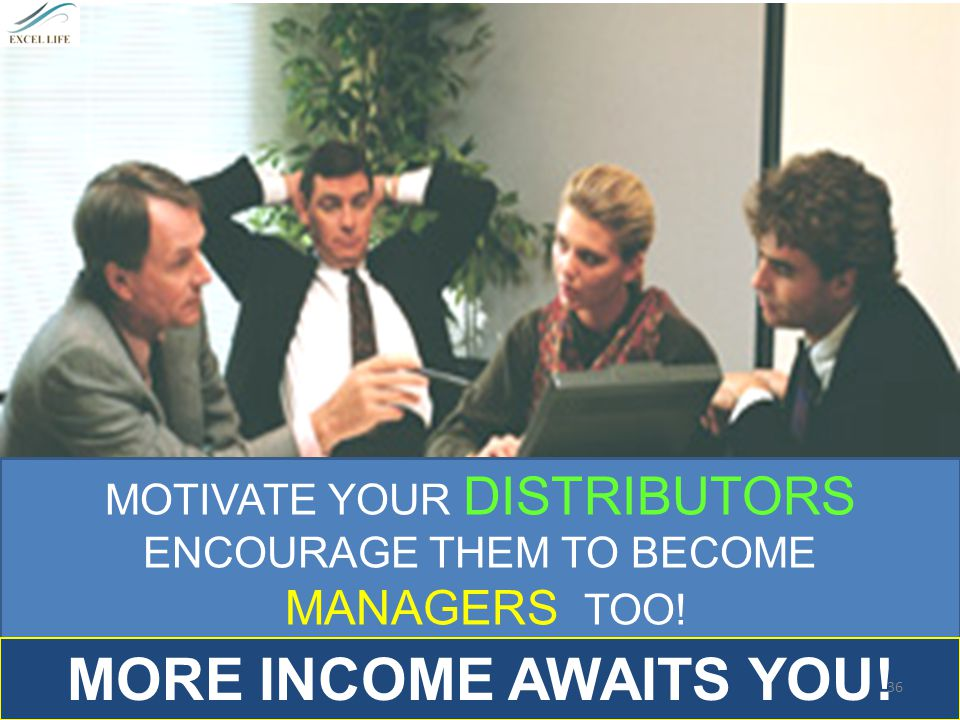MORE INCOME AWAITS YOU! MANAGERS TOO! MOTIVATE YOUR DISTRIBUTORS