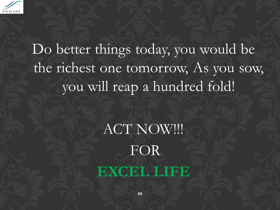 Do better things today, you would be the richest one tomorrow, As you sow, you will reap a hundred fold!