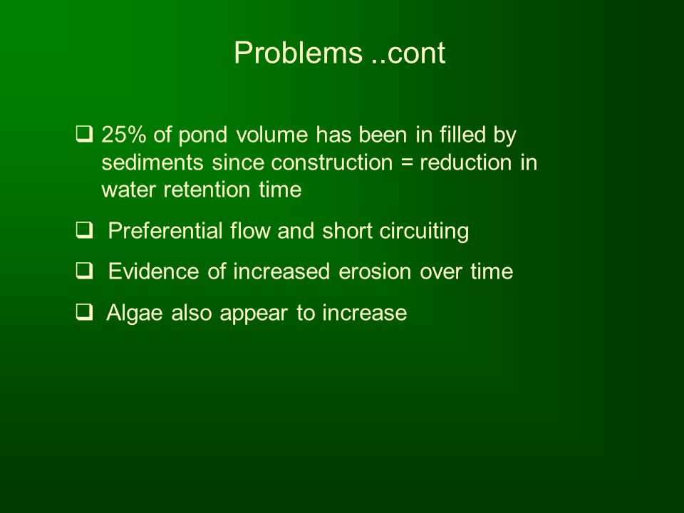Problems ..cont 25% of pond volume has been in filled by sediments since construction = reduction in water retention time.