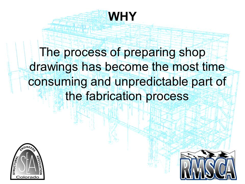 WHY The process of preparing shop drawings has become the most time consuming and unpredictable part of the fabrication process.