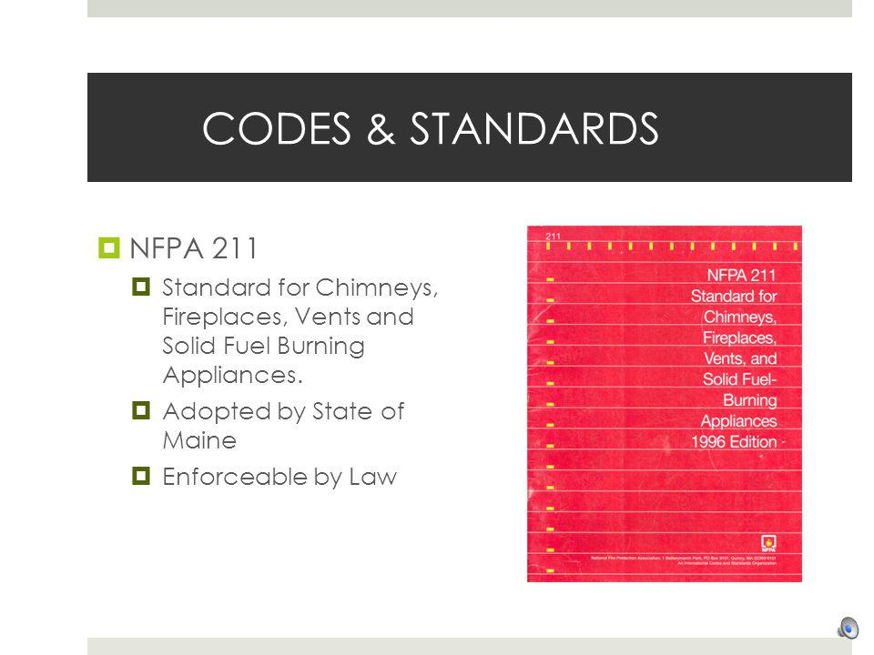 CODES & STANDARDS NFPA 211. Standard for Chimneys, Fireplaces, Vents and Solid Fuel Burning Appliances.