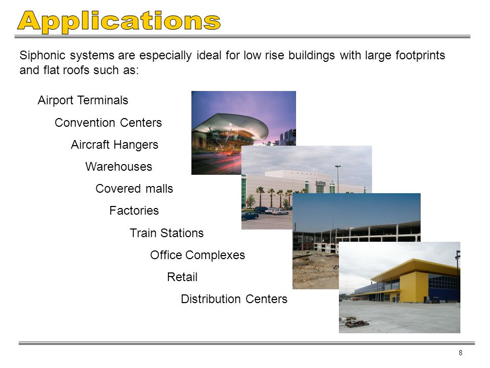 Applications Siphonic systems are especially ideal for low rise buildings with large footprints and flat roofs such as: