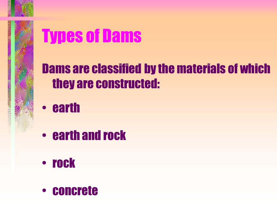 Types of Dams Dams are classified by the materials of which they are constructed: earth. earth and rock.