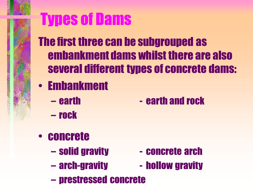 Types of Dams The first three can be subgrouped as embankment dams whilst there are also several different types of concrete dams: