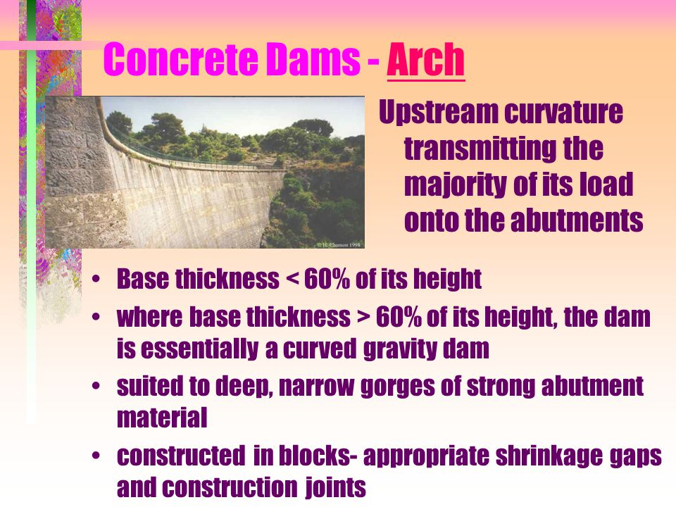 Concrete Dams - Arch Upstream curvature transmitting the majority of its load onto the abutments. Base thickness < 60% of its height.