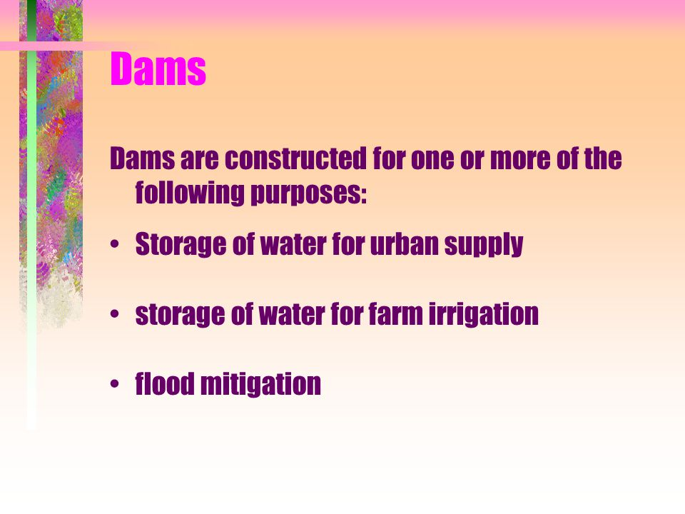 Dams Dams are constructed for one or more of the following purposes: