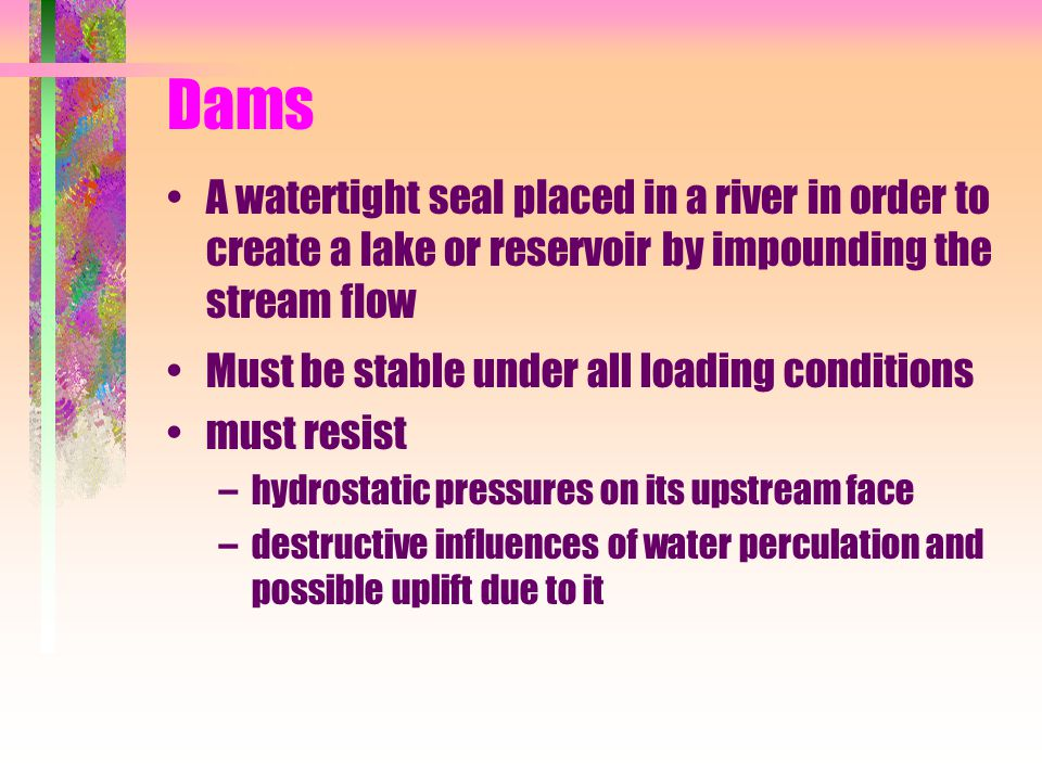 Dams A watertight seal placed in a river in order to create a lake or reservoir by impounding the stream flow.