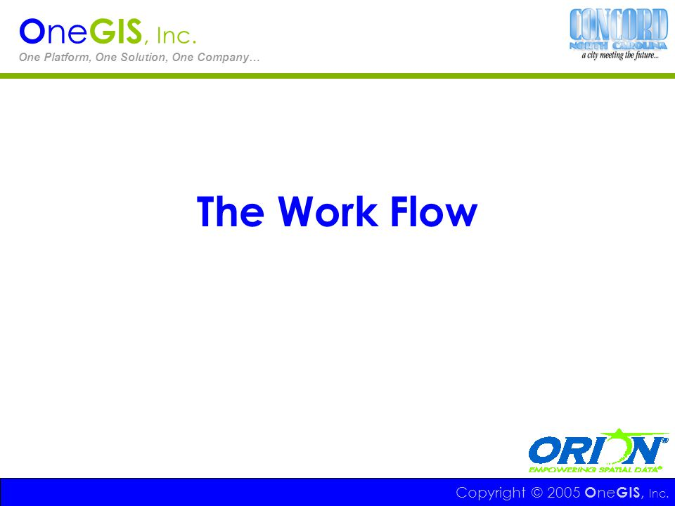 The Work Flow OneGIS, Inc. Copyright © 2005 OneGIS, Inc.