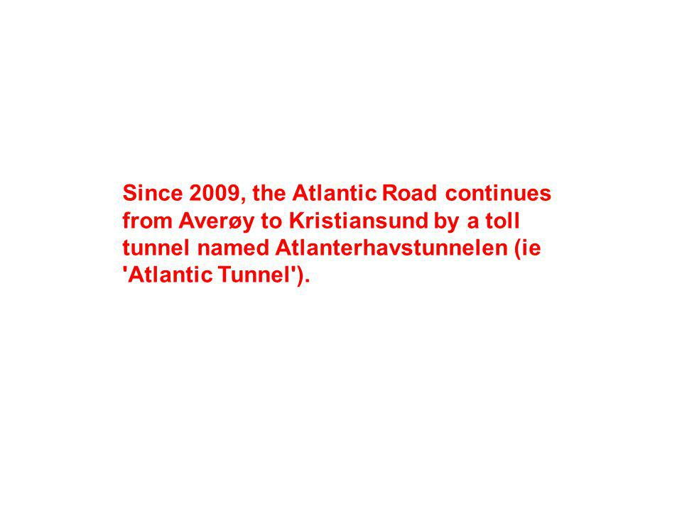 Since 2009, the Atlantic Road continues from Averøy to Kristiansund by a toll tunnel named Atlanterhavstunnelen (ie Atlantic Tunnel ).