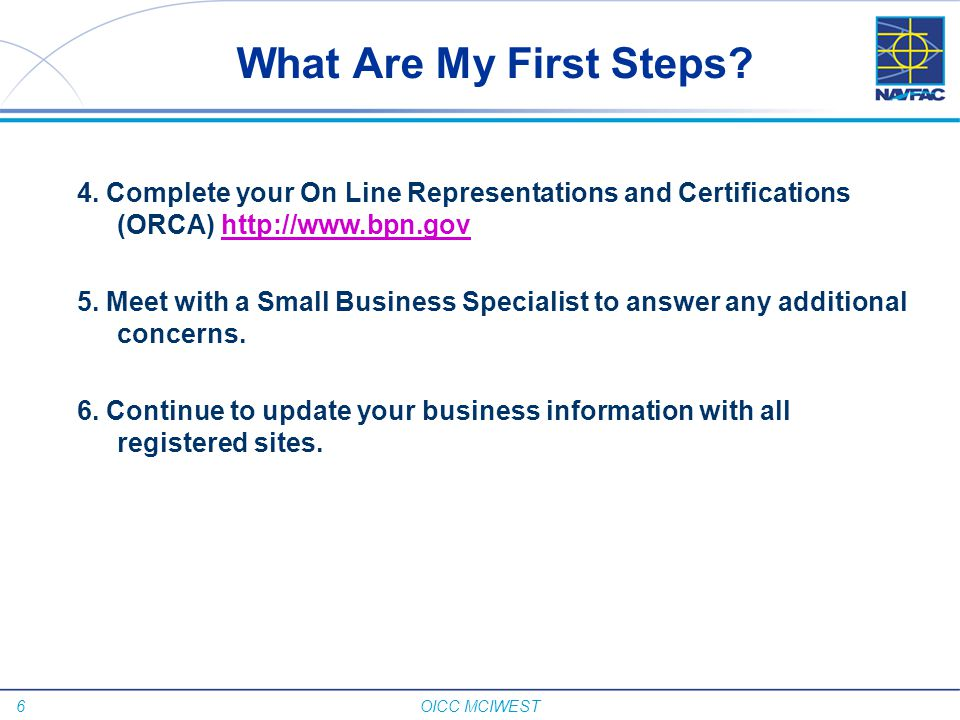 What Are My First Steps 4. Complete your On Line Representations and Certifications (ORCA) http://www.bpn.gov.