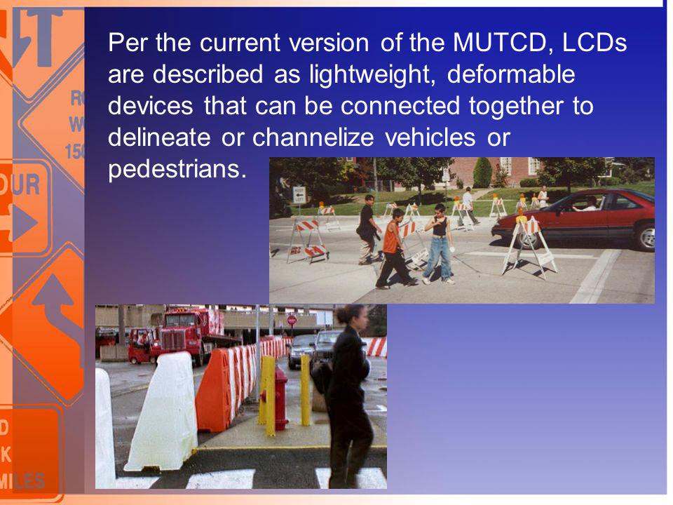 Per the current version of the MUTCD, LCDs are described as lightweight, deformable devices that can be connected together to delineate or channelize vehicles or pedestrians.