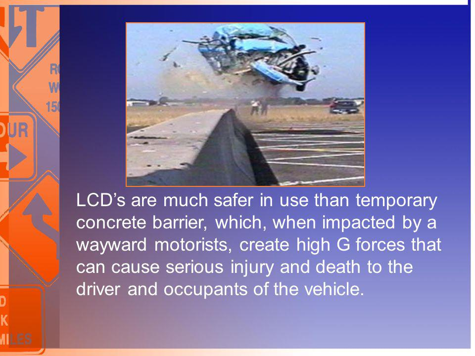 LCD's are much safer in use than temporary concrete barrier, which, when impacted by a wayward motorists, create high G forces that can cause serious injury and death to the driver and occupants of the vehicle.