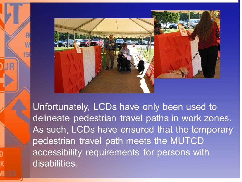 Unfortunately, LCDs have only been used to delineate pedestrian travel paths in work zones.