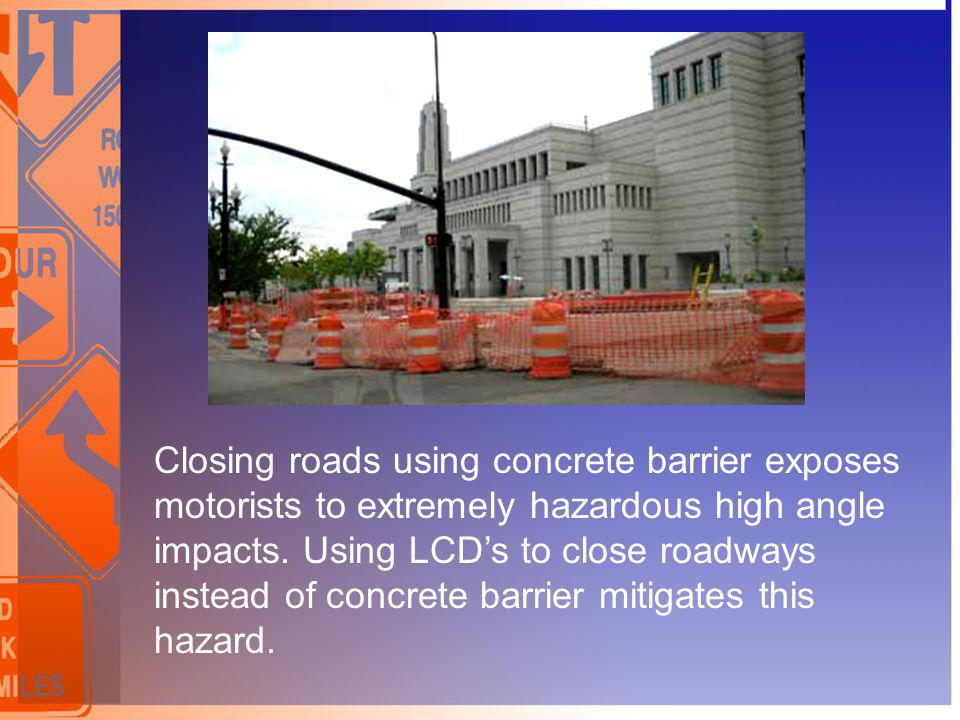 Closing roads using concrete barrier exposes motorists to extremely hazardous high angle impacts.