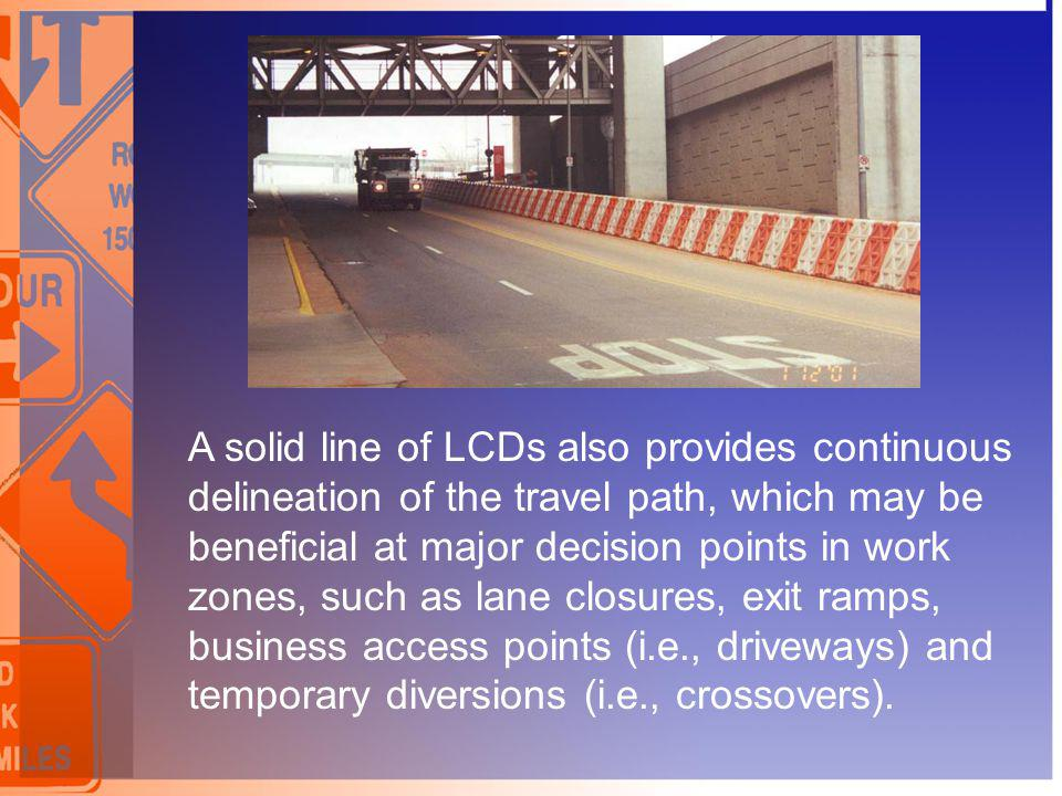 A solid line of LCDs also provides continuous delineation of the travel path, which may be beneficial at major decision points in work zones, such as lane closures, exit ramps, business access points (i.e., driveways) and temporary diversions (i.e., crossovers).