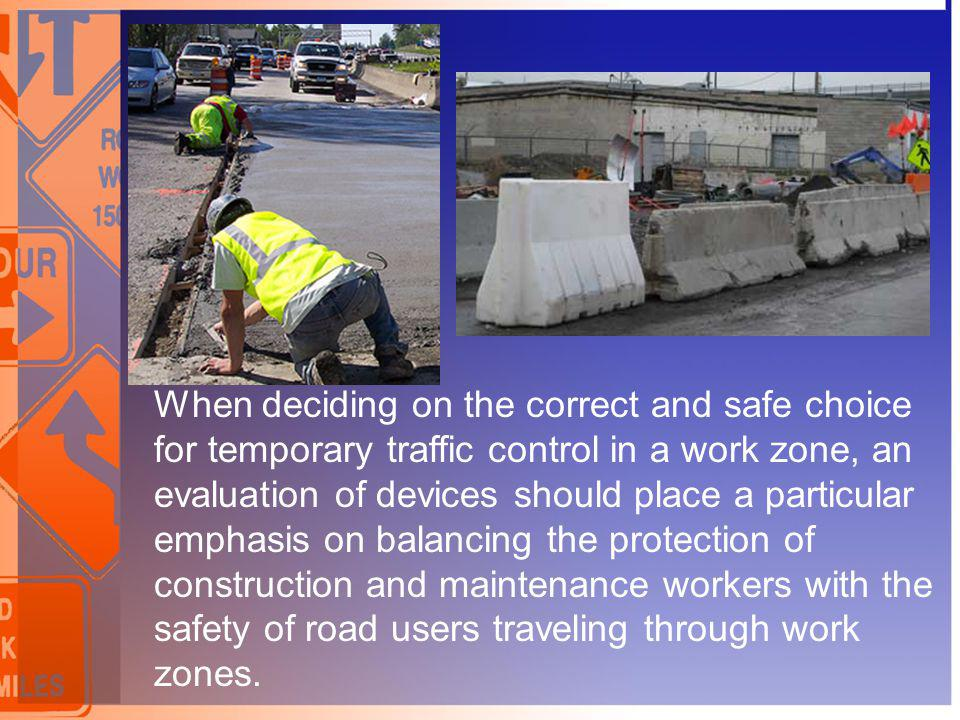 When deciding on the correct and safe choice for temporary traffic control in a work zone, an evaluation of devices should place a particular emphasis on balancing the protection of construction and maintenance workers with the safety of road users traveling through work zones.