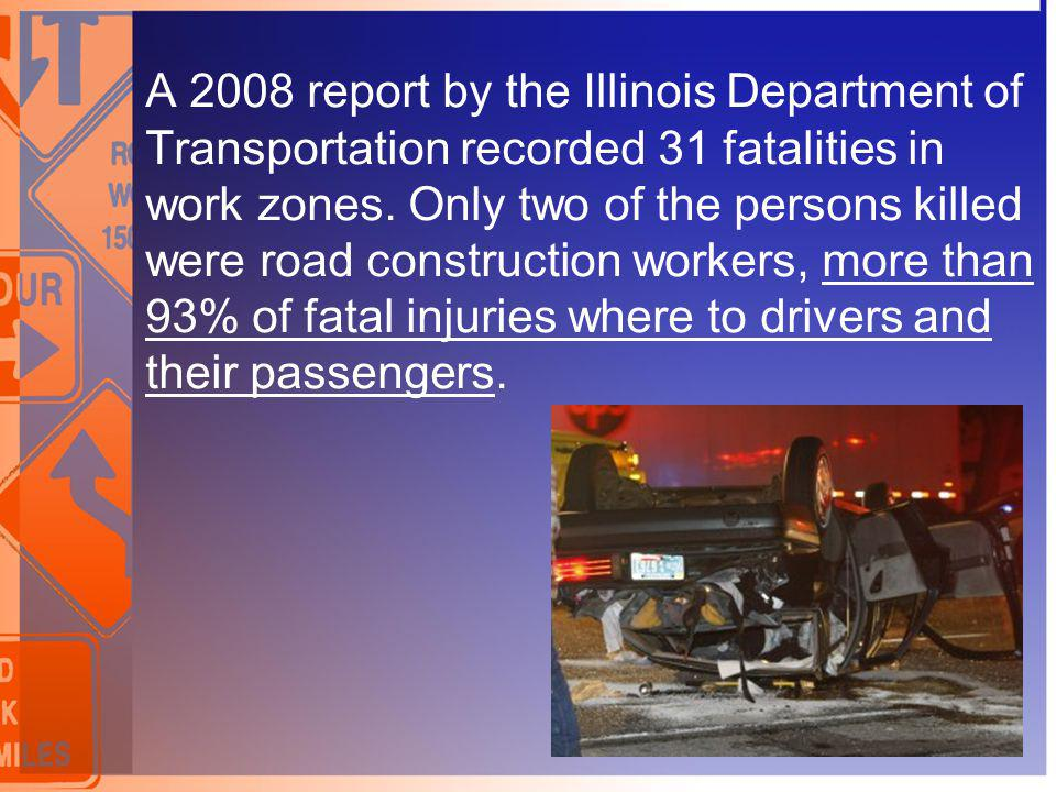 A 2008 report by the Illinois Department of Transportation recorded 31 fatalities in work zones. Only two of the persons killed were road construction workers, more than 93% of fatal injuries where to drivers and their passengers.