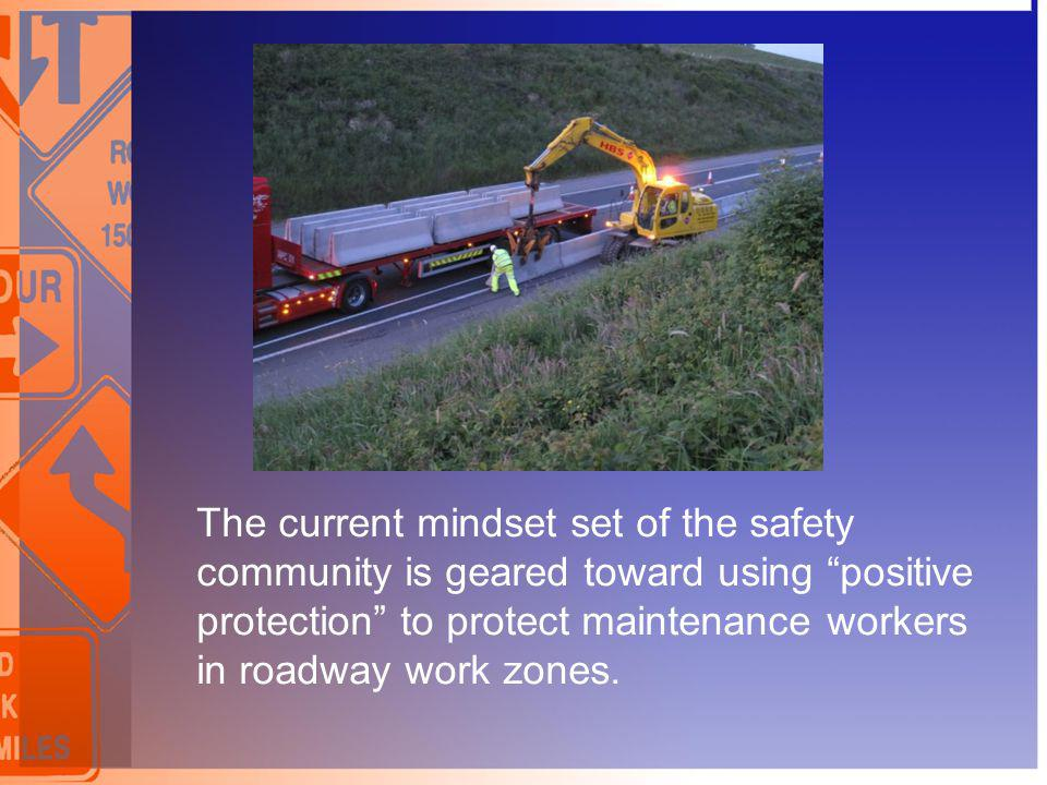 The current mindset set of the safety community is geared toward using positive protection to protect maintenance workers in roadway work zones.