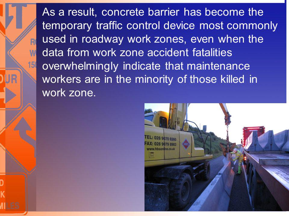 As a result, concrete barrier has become the temporary traffic control device most commonly used in roadway work zones, even when the data from work zone accident fatalities overwhelmingly indicate that maintenance workers are in the minority of those killed in work zone.