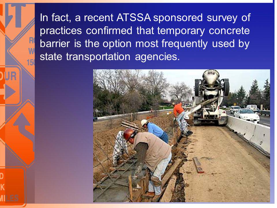 In fact, a recent ATSSA sponsored survey of practices confirmed that temporary concrete barrier is the option most frequently used by state transportation agencies.