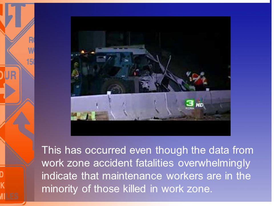 This has occurred even though the data from work zone accident fatalities overwhelmingly indicate that maintenance workers are in the minority of those killed in work zone.