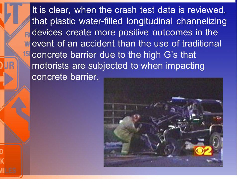 It is clear, when the crash test data is reviewed, that plastic water-filled longitudinal channelizing devices create more positive outcomes in the event of an accident than the use of traditional concrete barrier due to the high G's that motorists are subjected to when impacting concrete barrier.