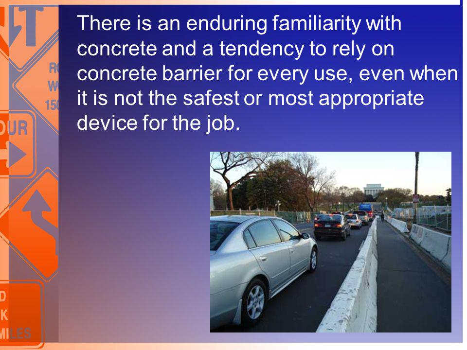 There is an enduring familiarity with concrete and a tendency to rely on concrete barrier for every use, even when it is not the safest or most appropriate device for the job.