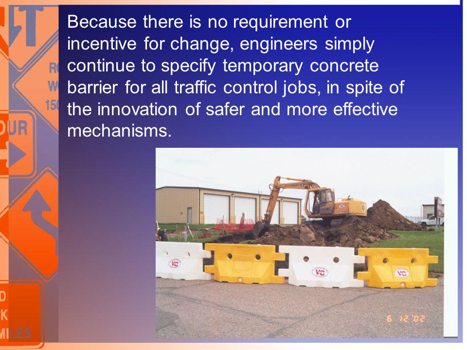 Because there is no requirement or incentive for change, engineers simply continue to specify temporary concrete barrier for all traffic control jobs, in spite of the innovation of safer and more effective mechanisms.