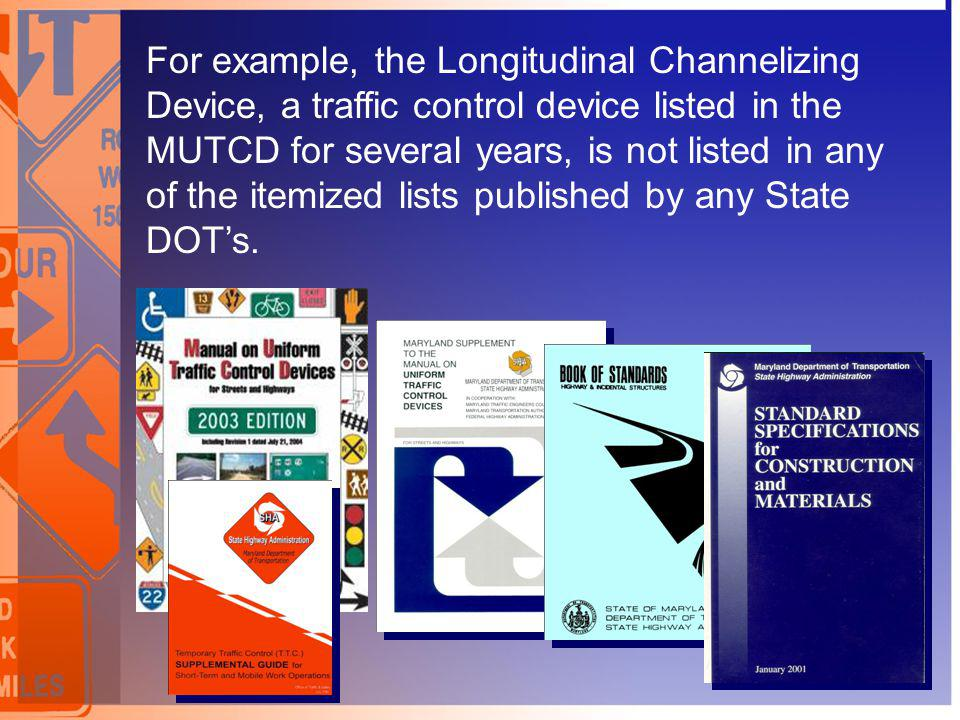 For example, the Longitudinal Channelizing Device, a traffic control device listed in the MUTCD for several years, is not listed in any of the itemized lists published by any State DOT's.