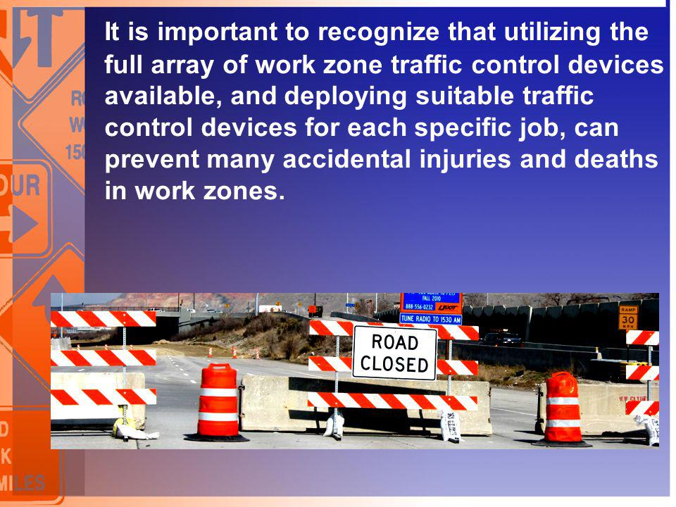 It is important to recognize that utilizing the full array of work zone traffic control devices available, and deploying suitable traffic control devices for each specific job, can prevent many accidental injuries and deaths in work zones.