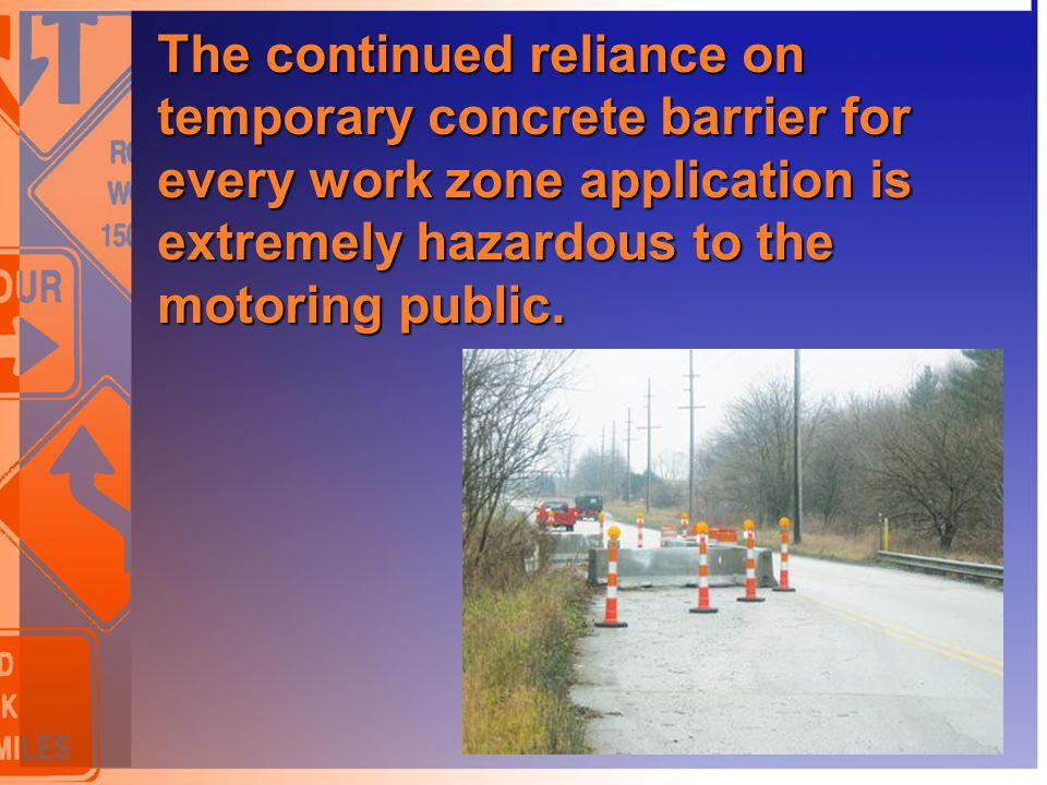 The continued reliance on temporary concrete barrier for every work zone application is extremely hazardous to the motoring public.