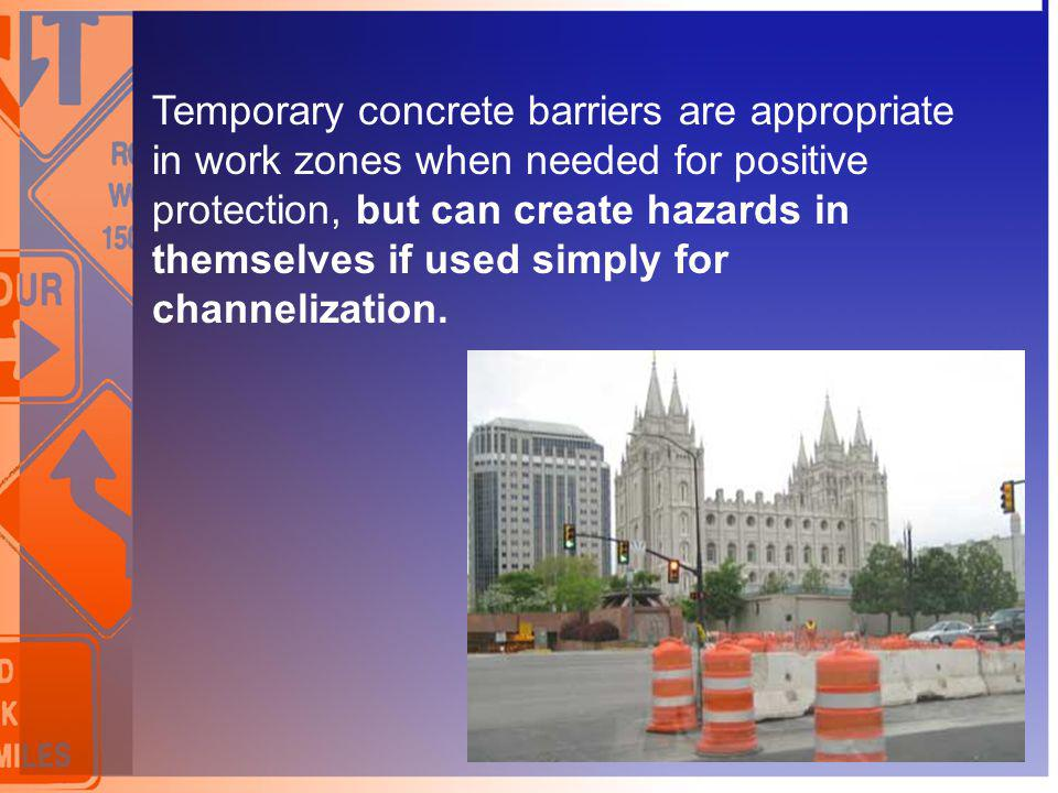 Temporary concrete barriers are appropriate in work zones when needed for positive protection, but can create hazards in themselves if used simply for channelization.