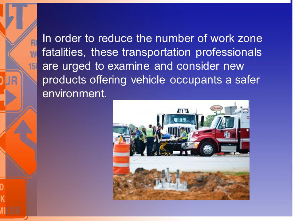 In order to reduce the number of work zone fatalities, these transportation professionals are urged to examine and consider new products offering vehicle occupants a safer environment.