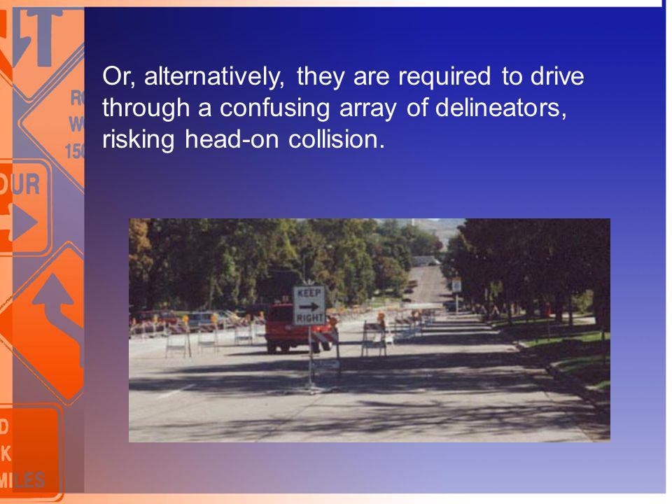 Or, alternatively, they are required to drive through a confusing array of delineators, risking head-on collision.