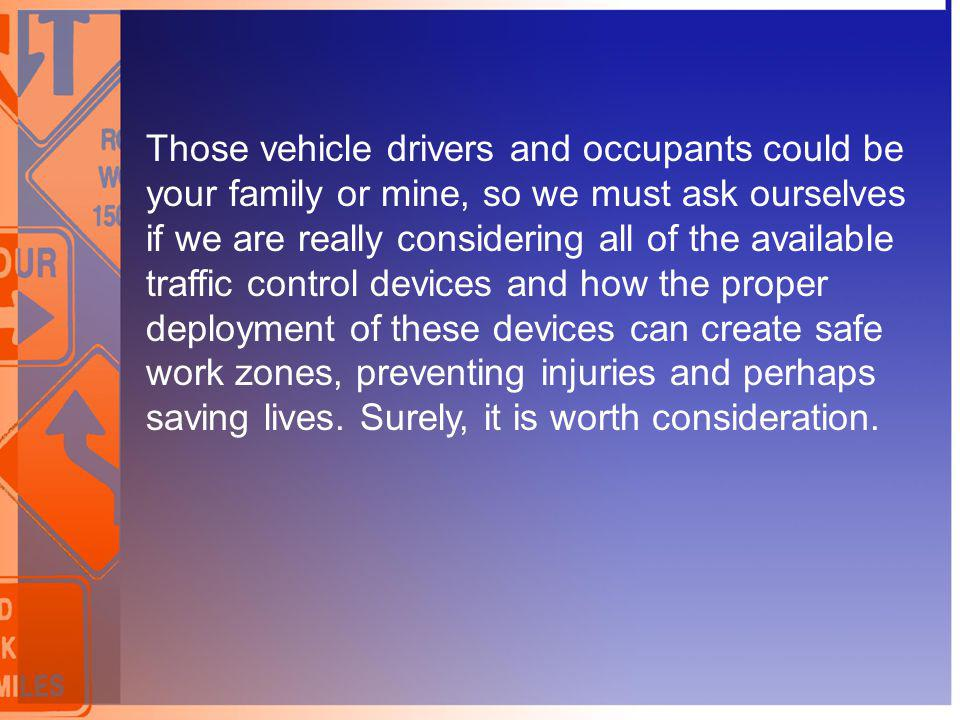Those vehicle drivers and occupants could be your family or mine, so we must ask ourselves if we are really considering all of the available traffic control devices and how the proper deployment of these devices can create safe work zones, preventing injuries and perhaps saving lives.
