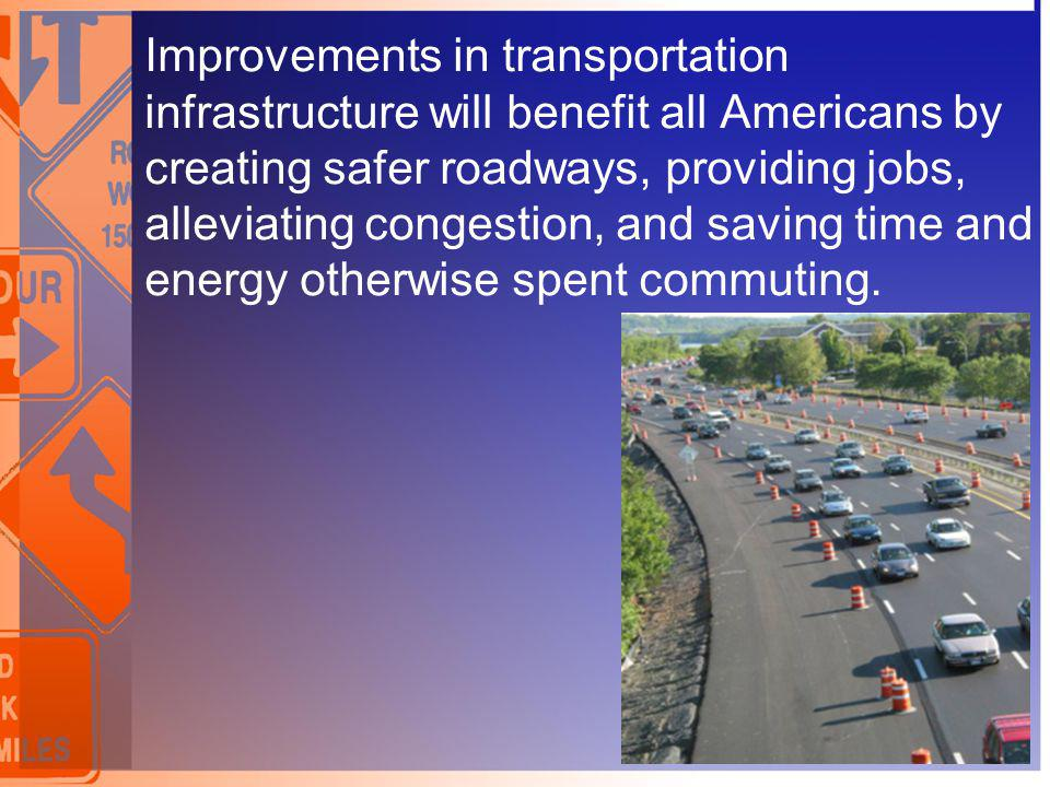 Improvements in transportation infrastructure will benefit all Americans by creating safer roadways, providing jobs, alleviating congestion, and saving time and energy otherwise spent commuting.