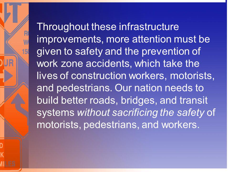 Throughout these infrastructure improvements, more attention must be given to safety and the prevention of work zone accidents, which take the lives of construction workers, motorists, and pedestrians.