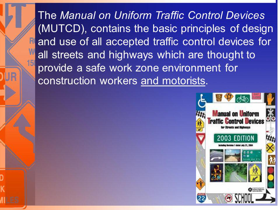 The Manual on Uniform Traffic Control Devices (MUTCD), contains the basic principles of design and use of all accepted traffic control devices for all streets and highways which are thought to provide a safe work zone environment for construction workers and motorists.