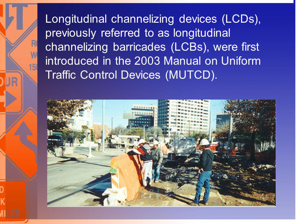 Longitudinal channelizing devices (LCDs), previously referred to as longitudinal channelizing barricades (LCBs), were first introduced in the 2003 Manual on Uniform Traffic Control Devices (MUTCD).