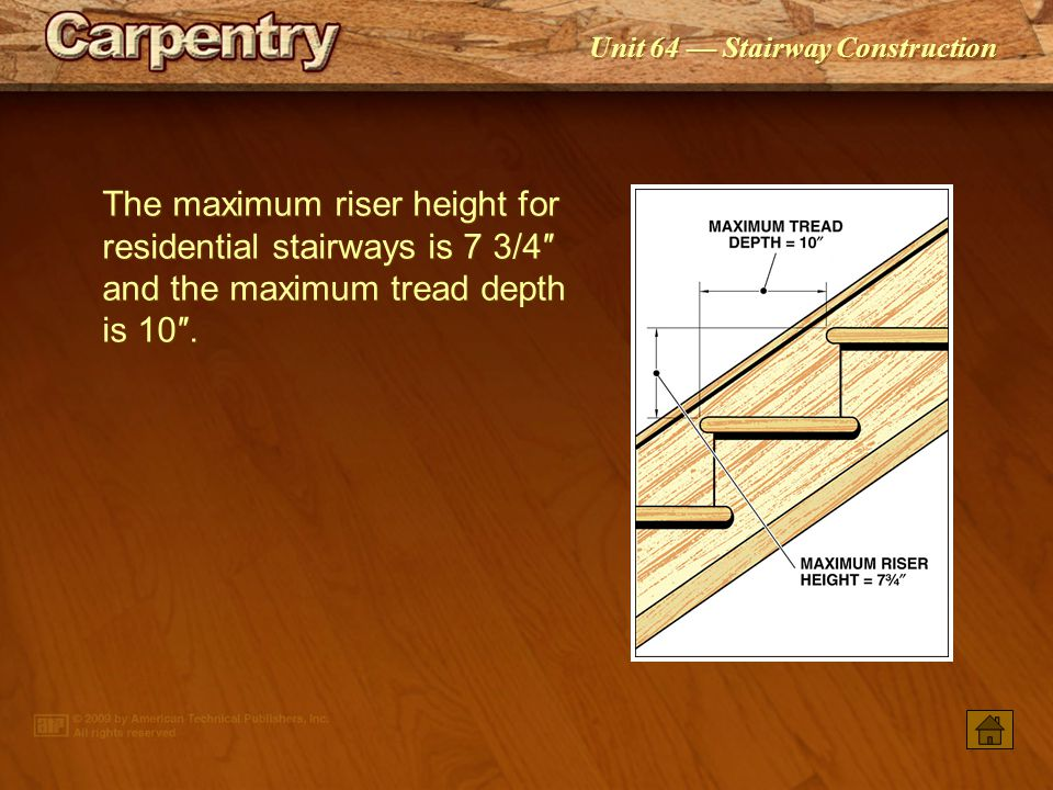 The maximum riser height for residential stairways is 7 3/4″ and the maximum tread depth is 10″.