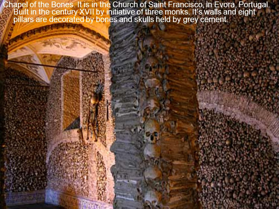 Chapel of the Bones. It is in the Church of Saint Francisco, in Evora, Portugal.