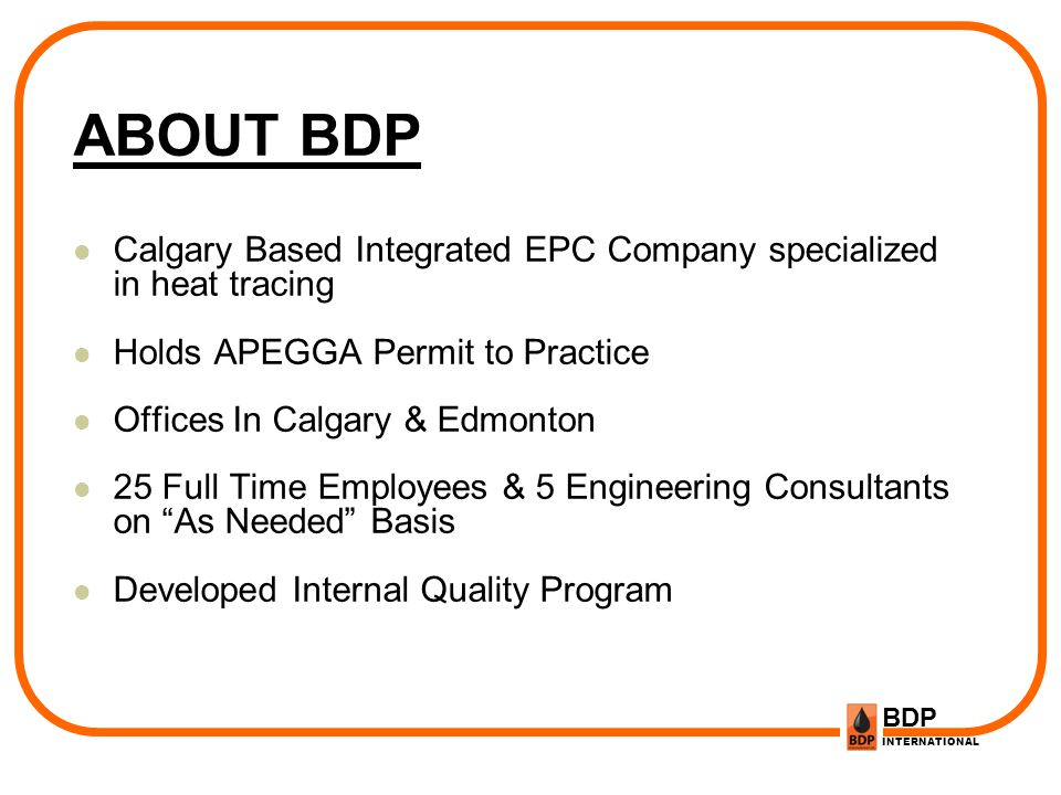 ABOUT BDP Calgary Based Integrated EPC Company specialized in heat tracing. Holds APEGGA Permit to Practice.