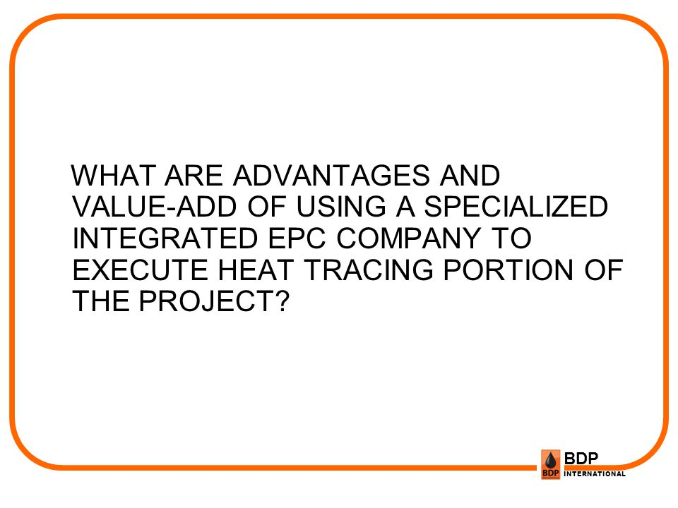 WHAT ARE ADVANTAGES AND VALUE-ADD OF USING A SPECIALIZED INTEGRATED EPC COMPANY TO EXECUTE HEAT TRACING PORTION OF THE PROJECT
