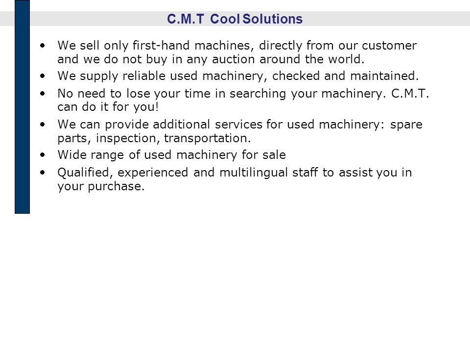 C.M.T Cool Solutions We sell only first-hand machines, directly from our customer and we do not buy in any auction around the world.