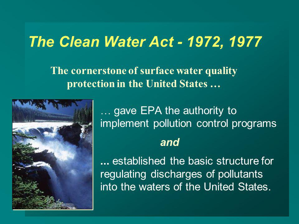 The Clean Water Act - 1972, 1977 The cornerstone of surface water quality. protection in the United States …