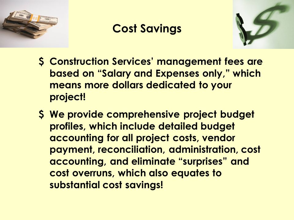 Cost Savings $ Construction Services' management fees are based on Salary and Expenses only, which means more dollars dedicated to your project!