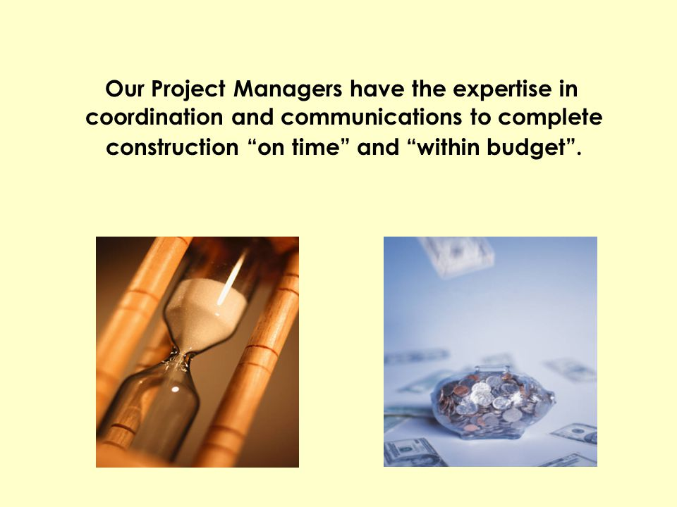 Our Project Managers have the expertise in coordination and communications to complete construction on time and within budget .